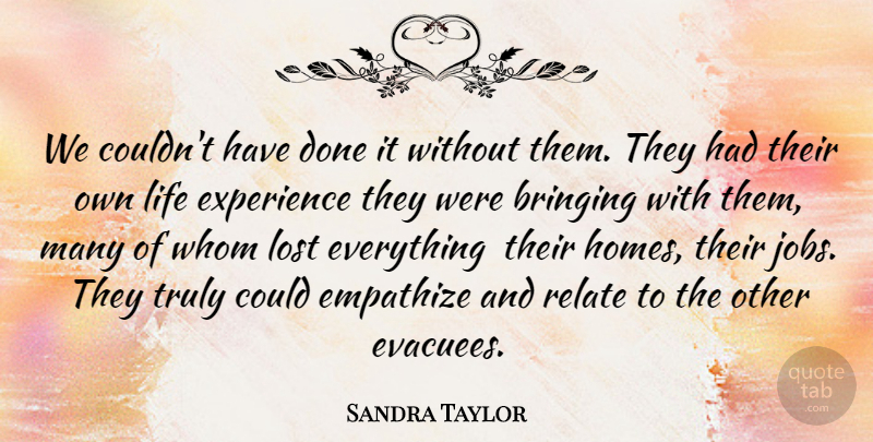 Sandra Taylor Quote About Bringing, Empathize, Experience, Life, Lost: We Couldnt Have Done It...