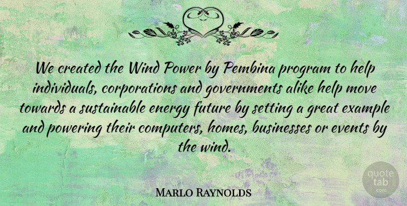 Marlo Raynolds Quote About Alike, Businesses, Created, Energy, Events: We Created The Wind Power...