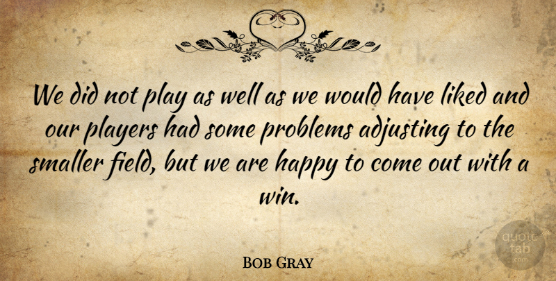 Bob Gray Quote About Adjusting, Happy, Liked, Players, Problems: We Did Not Play As...