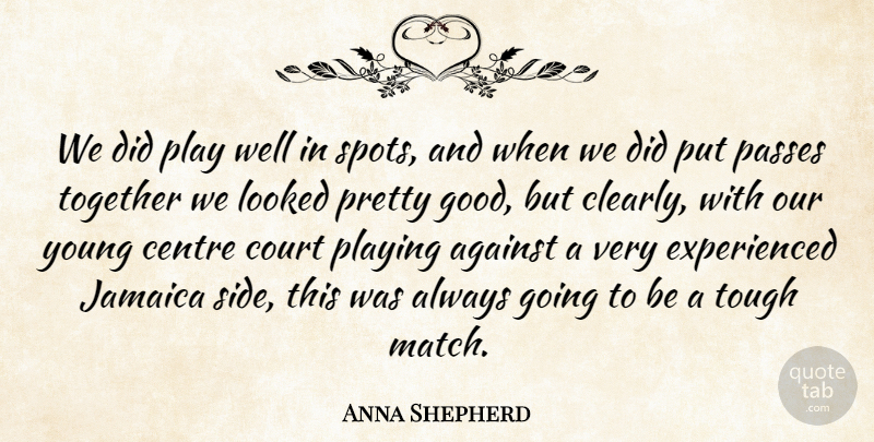 Anna Shepherd Quote About Against, Centre, Court, Jamaica, Looked: We Did Play Well In...