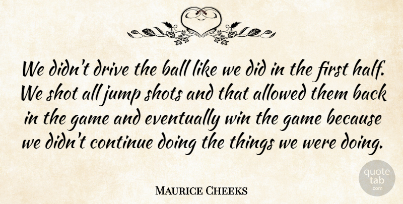 Maurice Cheeks Quote About Allowed, Ball, Continue, Drive, Eventually: We Didnt Drive The Ball...