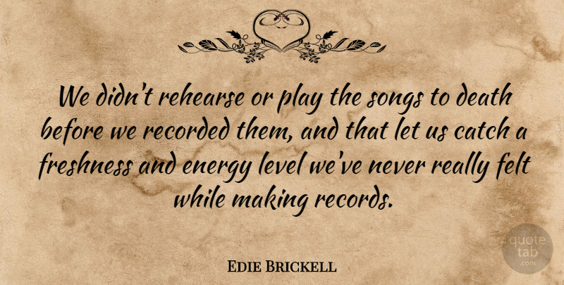 Edie Brickell Quote About Catch, Death, Felt, Freshness, Recorded: We Didnt Rehearse Or Play...