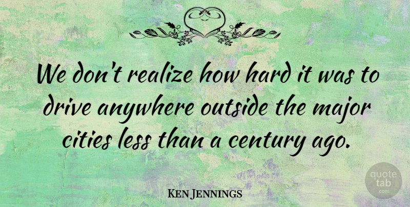 Ken Jennings Quote About Cities, Realizing, Century: We Dont Realize How Hard...