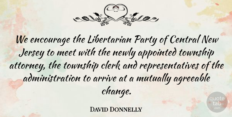 David Donnelly Quote About Agreeable, Appointed, Arrive, Central, Clerk: We Encourage The Libertarian Party...