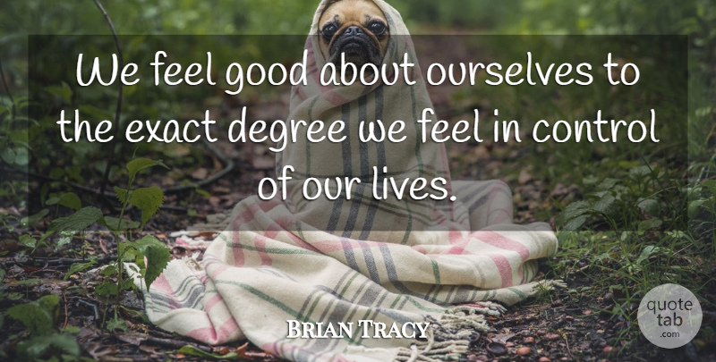 Brian Tracy Quote About Self Esteem, Feel Good, Degrees: We Feel Good About Ourselves...