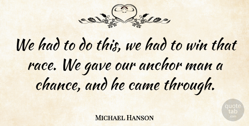 Michael Hanson Quote About Anchor, Came, Gave, Man, Win: We Had To Do This...