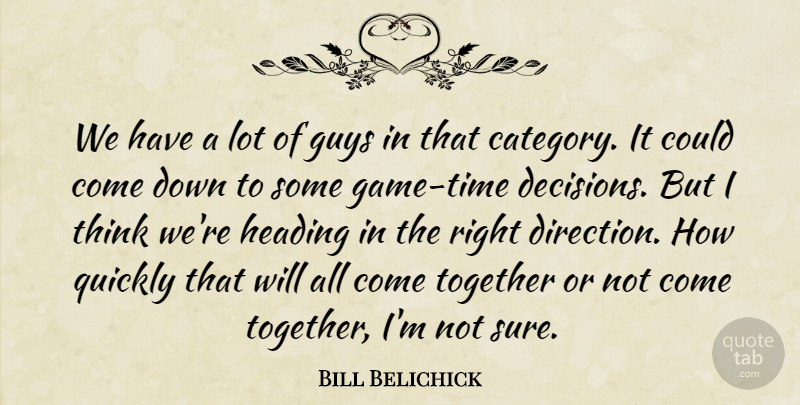 Bill Belichick Quote About Guys, Heading, Quickly, Together: We Have A Lot Of...