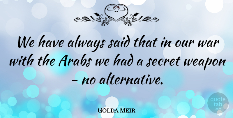 Golda Meir Quote About Arabs, Secret, War, Weapon: We Have Always Said That...
