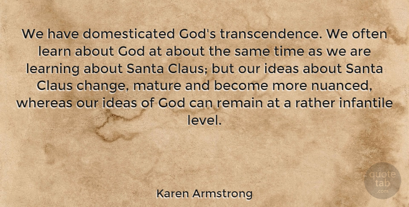 Karen Armstrong Quote About Ideas, Levels, Santa: We Have Domesticated Gods Transcendence...