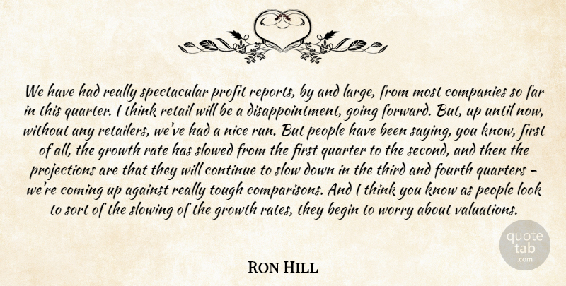 Ron Hill Quote About Against, Begin, Coming, Companies, Continue: We Have Had Really Spectacular...