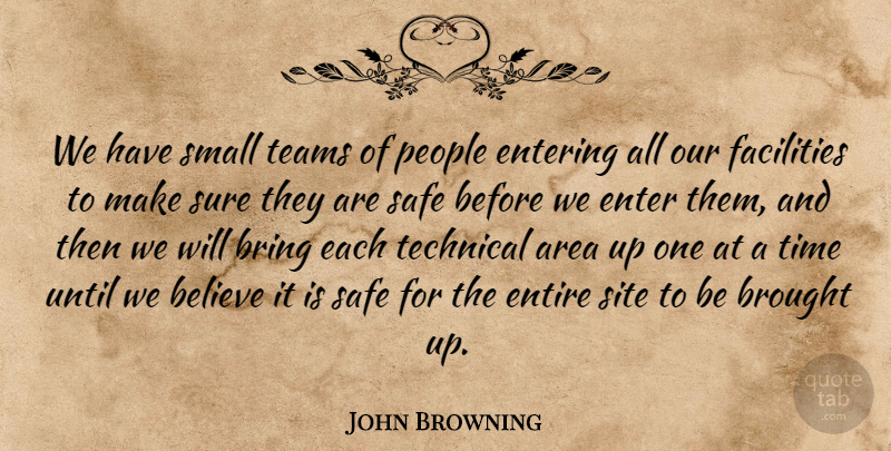 John Browning Quote About Area, Believe, Bring, Brought, Entering: We Have Small Teams Of...