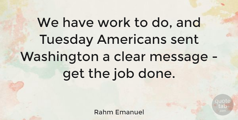 Rahm Emanuel Quote About Clear, Job, Sent, Washington, Work: We Have Work To Do...