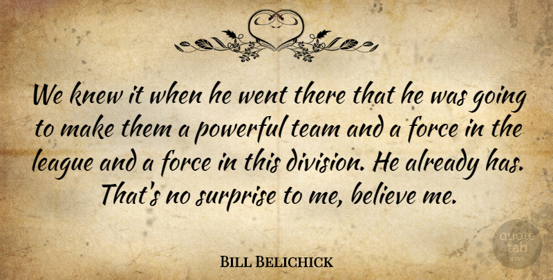 Bill Belichick Quote About Believe, Force, Knew, League, Powerful: We Knew It When He...