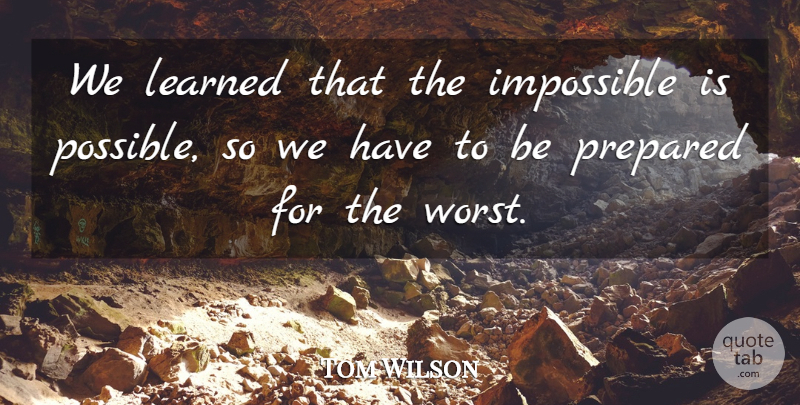 Tom Wilson Quote About Impossible, Learned, Prepared: We Learned That The Impossible...