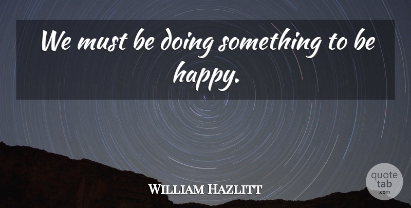 William Hazlitt Quote About Being Happy: We Must Be Doing Something...