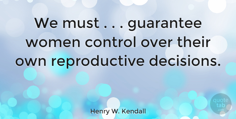 Henry W. Kendall Quote About Decision, Guarantees: We Must Guarantee Women Control...