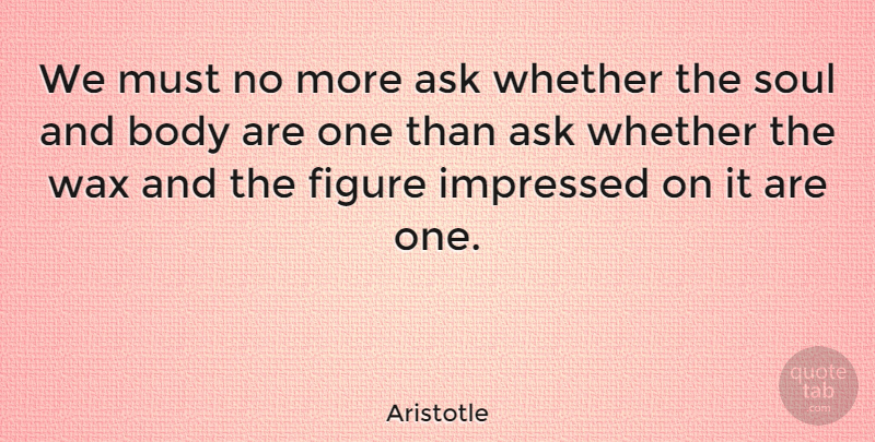 Aristotle Quote About Philosophical, Soul And Body, Figures: We Must No More Ask...