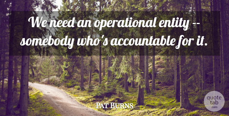Pat Burns Quote About Entity, Somebody: We Need An Operational Entity...