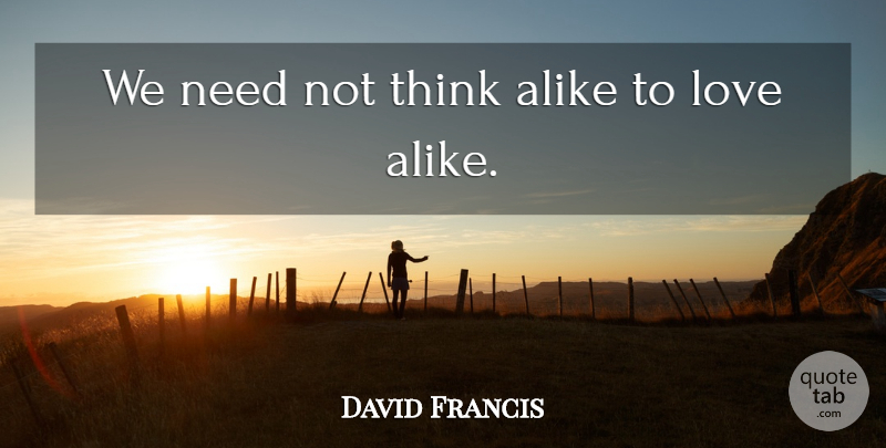 David Francis Quote About Alike, Cute Love, Love: We Need Not Think Alike...