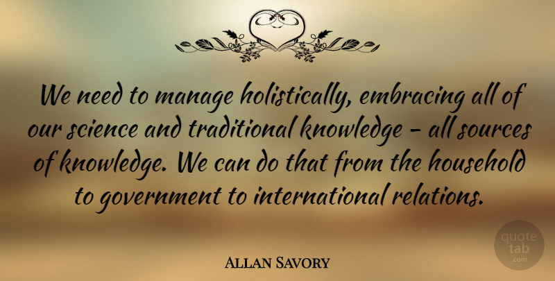 Allan Savory Quote About Embracing, Government, Household, Knowledge, Manage: We Need To Manage Holistically...