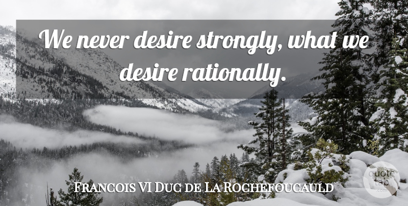 Francois de La Rochefoucauld Quote About Desire: We Never Desire Strongly What...