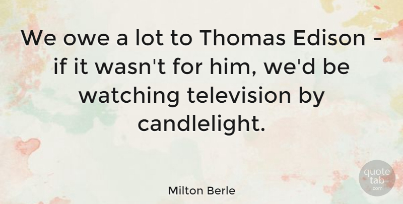 Milton Berle Quote About Funny, Humor, Television Watching: We Owe A Lot To...