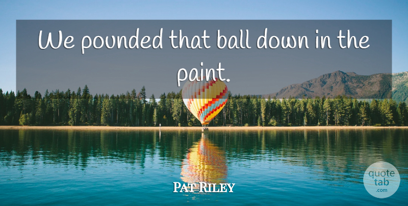 Pat Riley Quote About Ball: We Pounded That Ball Down...