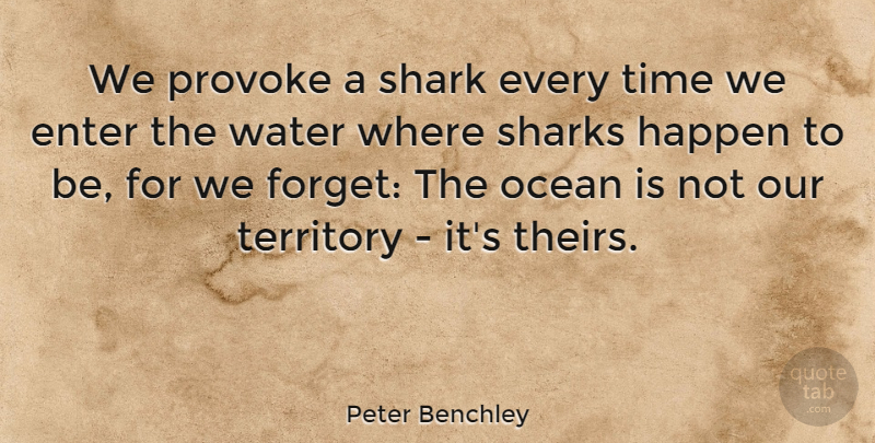 Peter Benchley Quote About Enter, Happen, Provoke, Shark, Sharks: We Provoke A Shark Every...