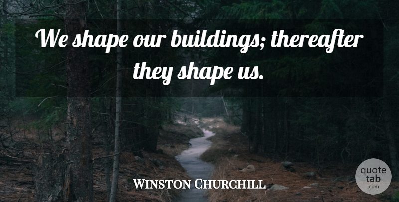Winston Churchill Quote About Leadership, Engineering, Shapes: We Shape Our Buildings Thereafter...