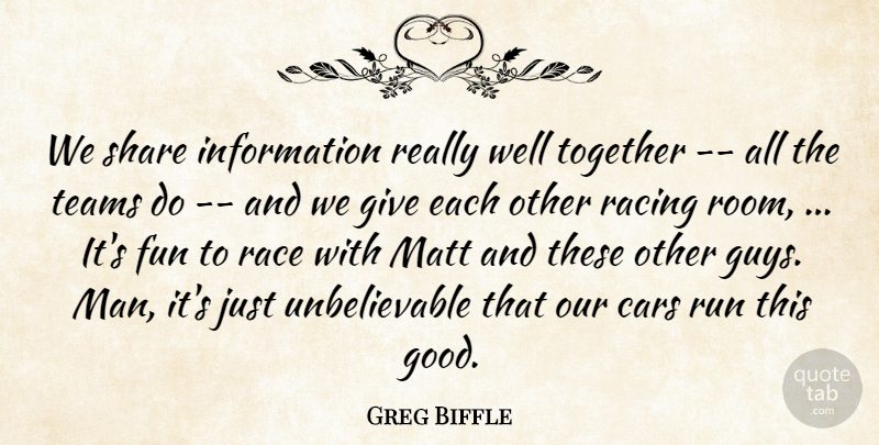 Greg Biffle Quote About Cars, Fun, Information, Matt, Race: We Share Information Really Well...