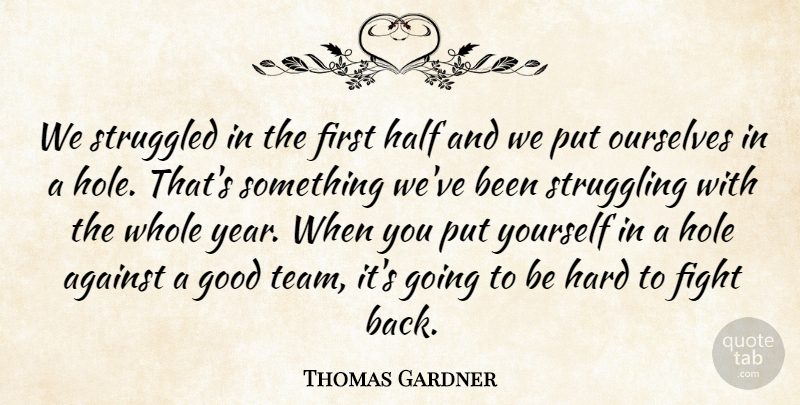 Thomas Gardner Quote About Against, Fight, Good, Half, Hard: We Struggled In The First...