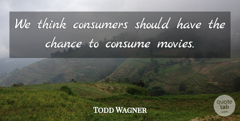 Todd Wagner Quote About Chance, Consumers: We Think Consumers Should Have...