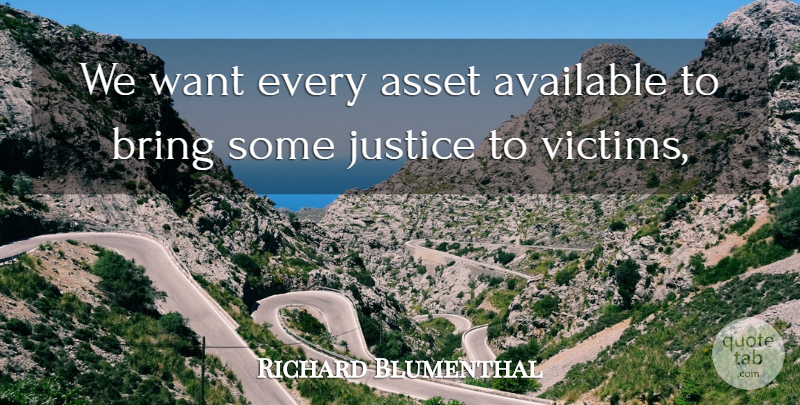 Richard Blumenthal Quote About Asset, Available, Bring, Justice: We Want Every Asset Available...