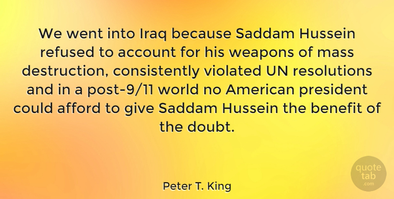 Peter T. King Quote About Account, Afford, Benefit, Hussein, Iraq: We Went Into Iraq Because...