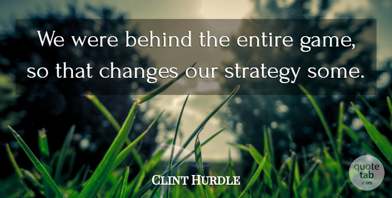 Clint Hurdle Quote About Behind, Changes, Entire, Strategy: We Were Behind The Entire...