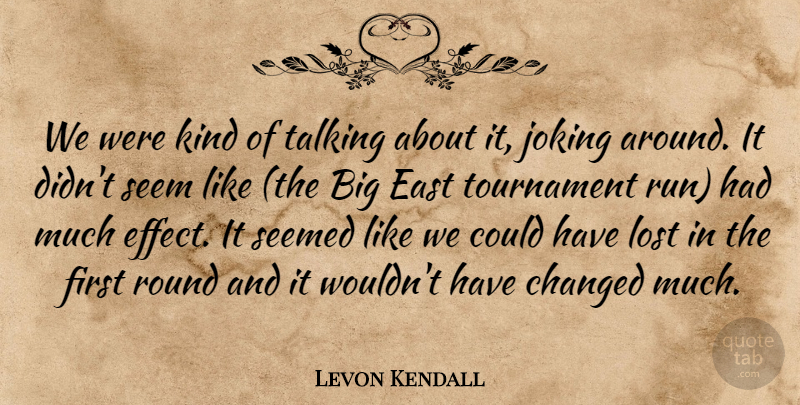 Levon Kendall Quote About Changed, East, Joking, Lost, Round: We Were Kind Of Talking...