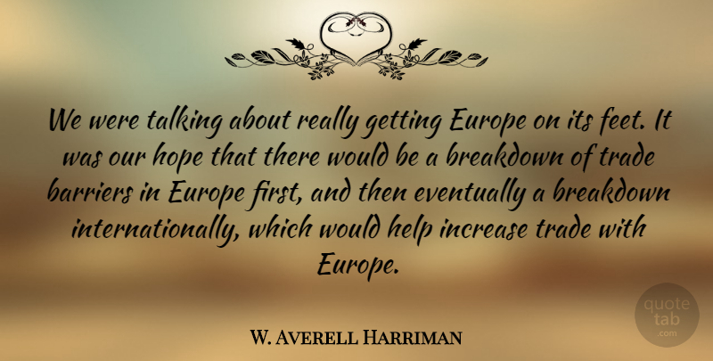 W. Averell Harriman Quote About Barriers, Breakdown, Europe, Eventually, Hope: We Were Talking About Really...