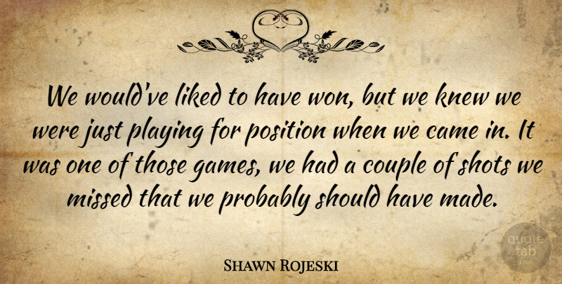 Shawn Rojeski Quote About Came, Couple, Knew, Liked, Missed: We Wouldve Liked To Have...