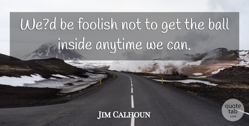 Jim Calhoun Quote About Anytime, Ball, Foolish, Inside: Wed Be Foolish Not To...
