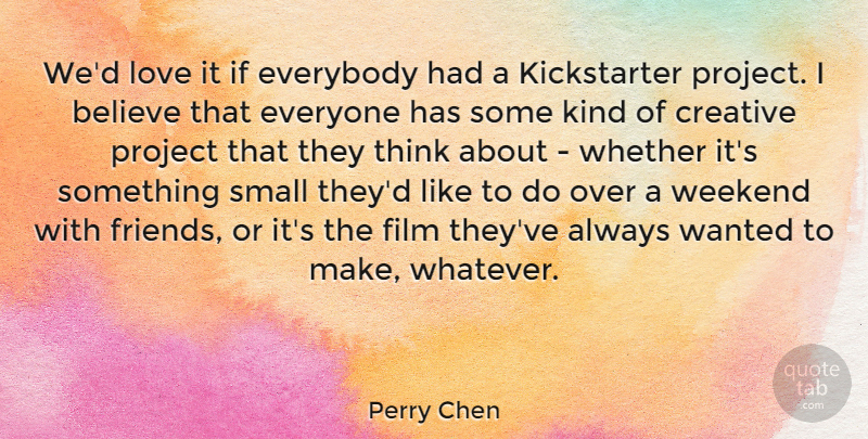 Perry Chen Quote About Believe, Everybody, Love, Project, Weekend: Wed Love It If Everybody...