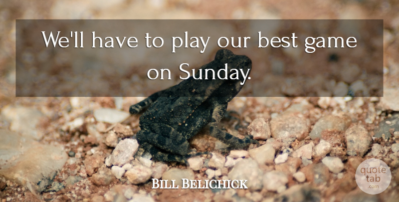 Bill Belichick Quote About Best, Game: Well Have To Play Our...