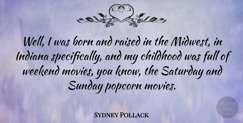Sydney Pollack Quote About Sunday, Weekend, Childhood: Well I Was Born And...