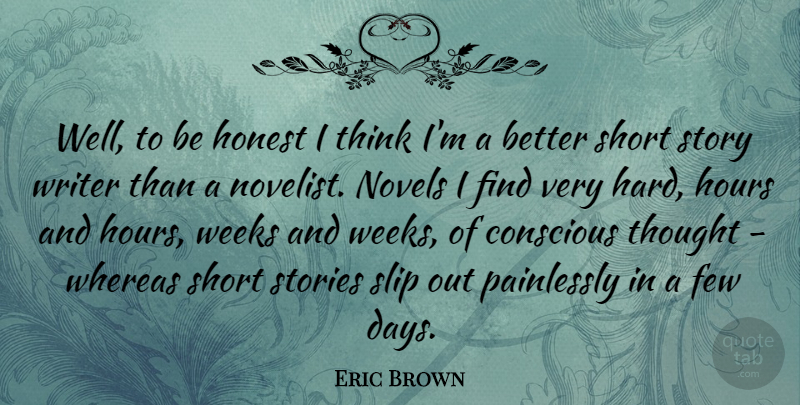 Eric Brown Quote About Conscious, Few, Hard, Hours, Novels: Well To Be Honest I...