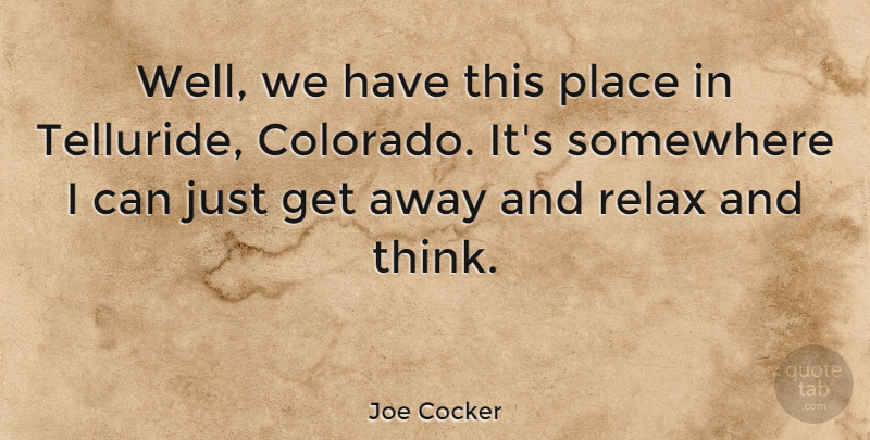 Joe Cocker Quote About English Musician, Relax, Somewhere: Well We Have This Place...