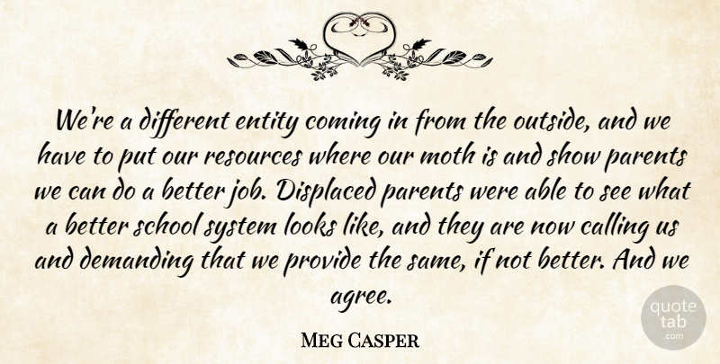 Meg Casper Quote About Calling, Coming, Demanding, Displaced, Entity: Were A Different Entity Coming...