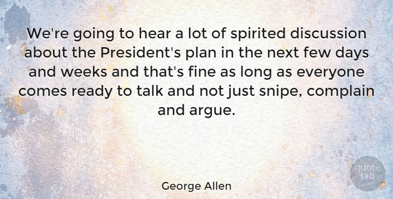 George Allen Quote About Days, Discussion, Few, Fine, Hear: Were Going To Hear A...