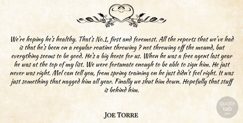 Joe Torre Quote About Agent, Behind, Finally, Fortunate, Free: Were Hoping Hes Healthy Thats...