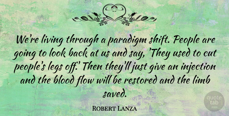 Robert Lanza Quote About Cut, Legs, Limb, Paradigm, People: Were Living Through A Paradigm...