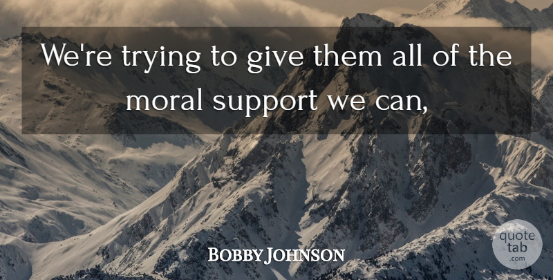 Bobby Johnson Quote About Moral, Support, Trying: Were Trying To Give Them...