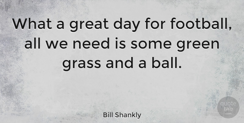 Bill Shankly Quote About Soccer, Football, Great Day: What A Great Day For...
